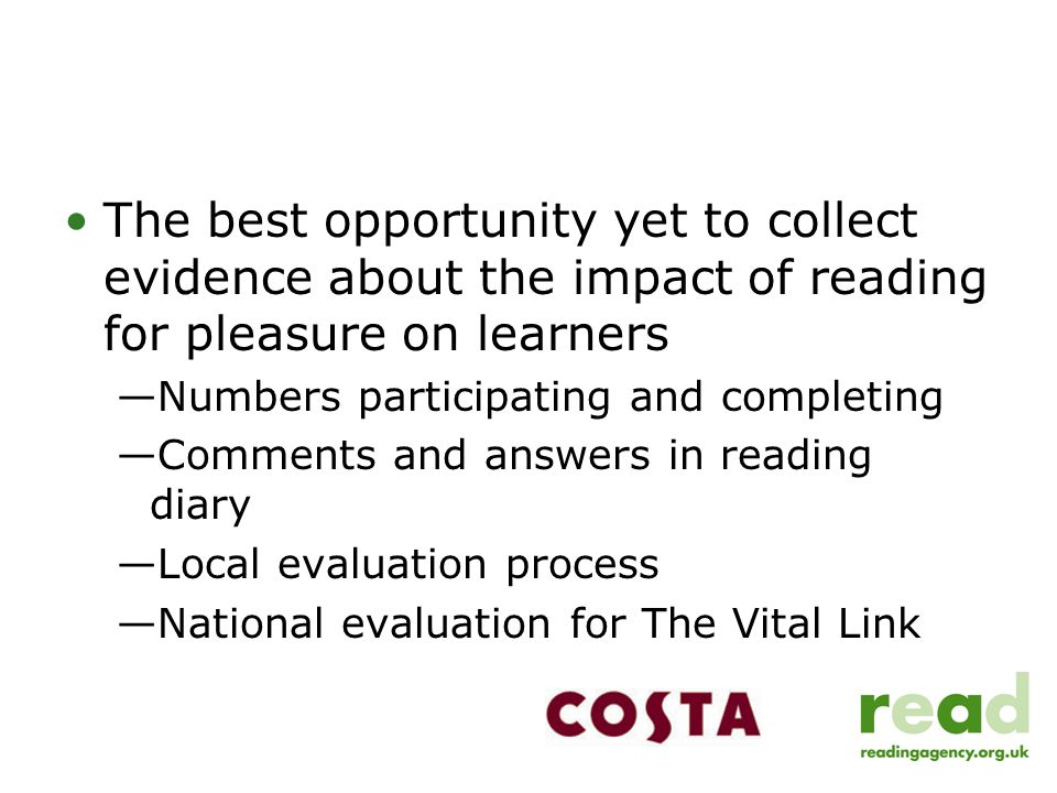 The best opportunity yet to collect evidence about the impact of reading for pleasure on learners —Numbers participating and completing —Comments and answers in reading diary —Local evaluation process —National evaluation for The Vital Link