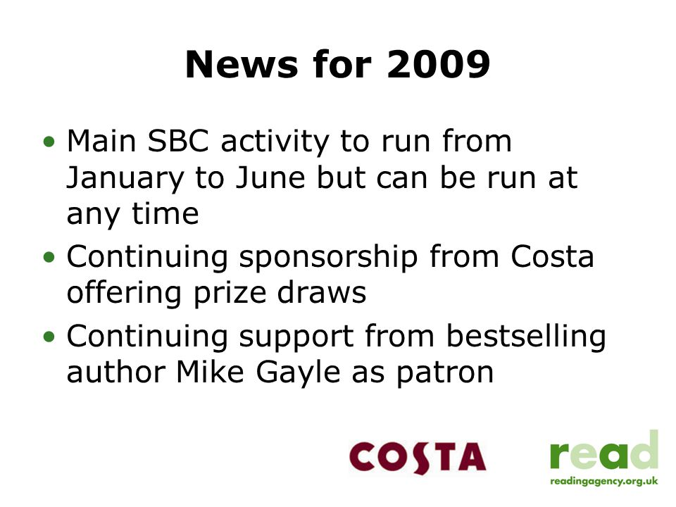 News for 2009 Main SBC activity to run from January to June but can be run at any time Continuing sponsorship from Costa offering prize draws Continui