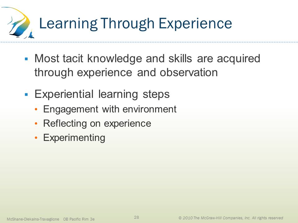 Learning Through Experience  Most tacit knowledge and skills are acquired through experience and observation  Experiential learning steps Engagement with environment Reflecting on experience Experimenting McShane-Olekalns-Travaglione OB Pacific Rim 3e 28 © 2010 The McGraw-Hill Companies, Inc.