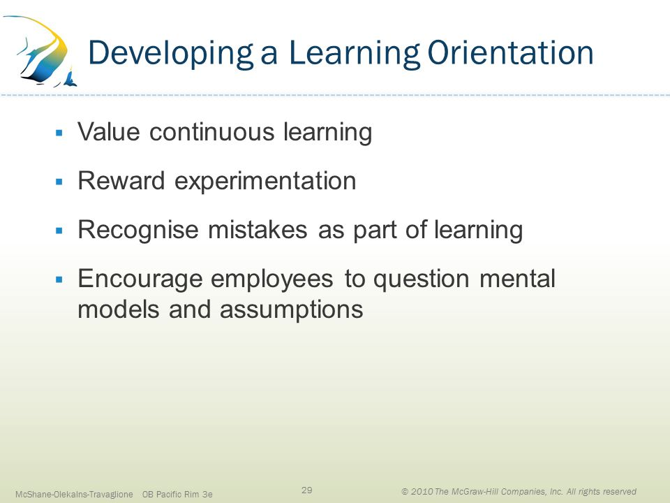 Developing a Learning Orientation  Value continuous learning  Reward experimentation  Recognise mistakes as part of learning  Encourage employees to question mental models and assumptions McShane-Olekalns-Travaglione OB Pacific Rim 3e 29 © 2010 The McGraw-Hill Companies, Inc.