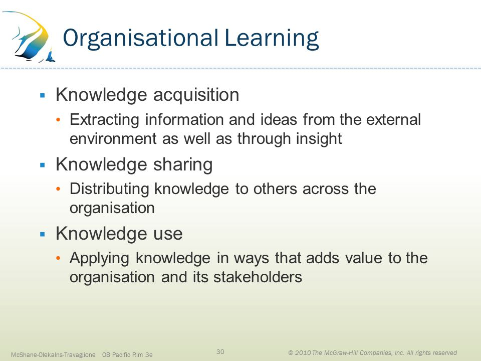 Organisational Learning  Knowledge acquisition Extracting information and ideas from the external environment as well as through insight  Knowledge sharing Distributing knowledge to others across the organisation  Knowledge use Applying knowledge in ways that adds value to the organisation and its stakeholders McShane-Olekalns-Travaglione OB Pacific Rim 3e 30 © 2010 The McGraw-Hill Companies, Inc.