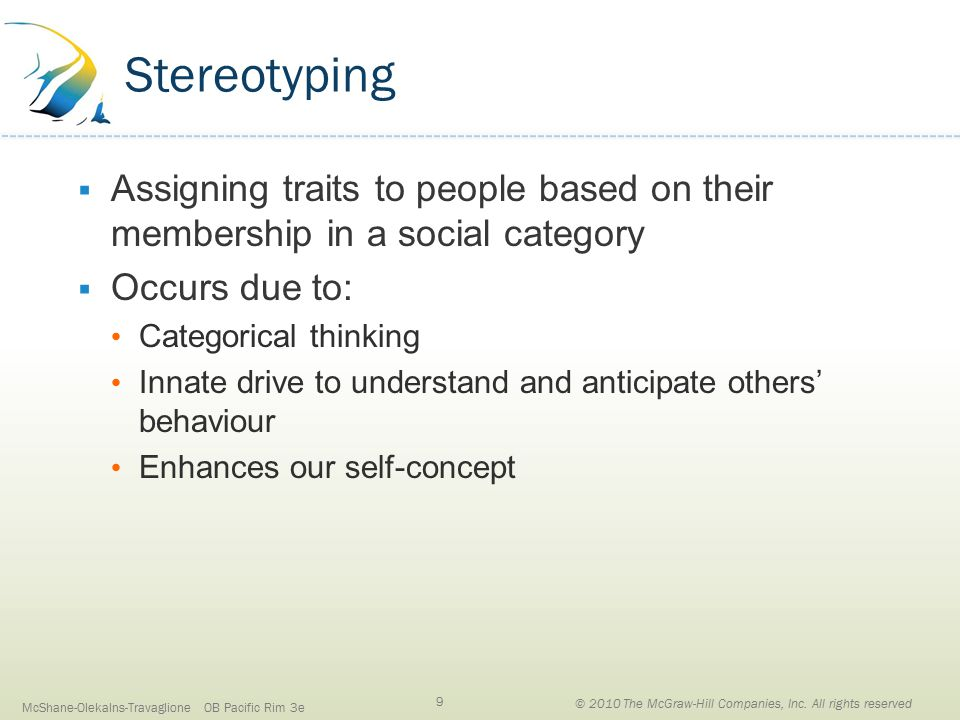 Stereotyping  Assigning traits to people based on their membership in a social category  Occurs due to: Categorical thinking Innate drive to understand and anticipate others' behaviour Enhances our self-concept McShane-Olekalns-Travaglione OB Pacific Rim 3e 9 © 2010 The McGraw-Hill Companies, Inc.