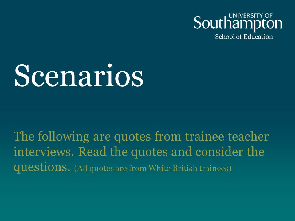 Scenarios The following are quotes from trainee teacher interviews.