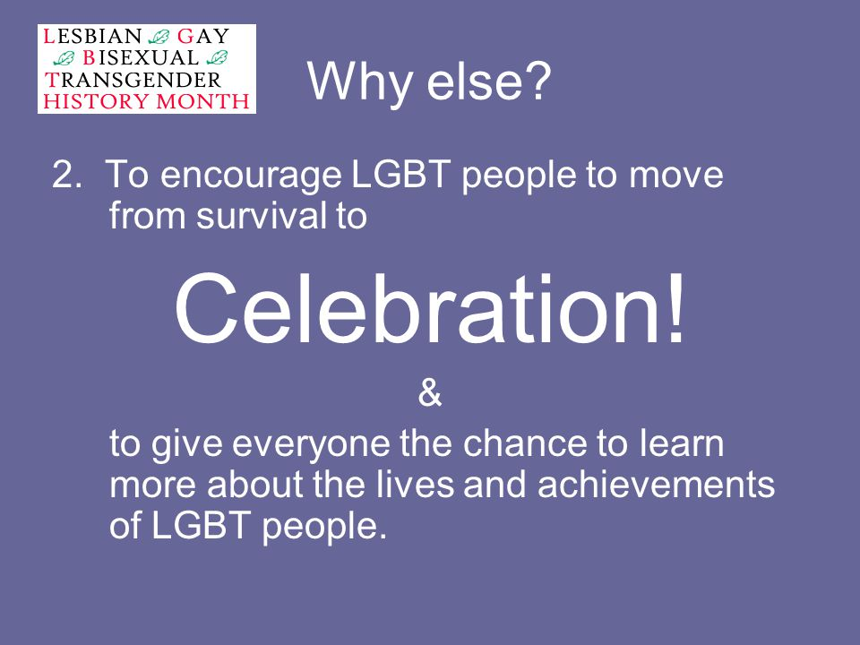 Why else. 2. To encourage LGBT people to move from survival to Celebration.