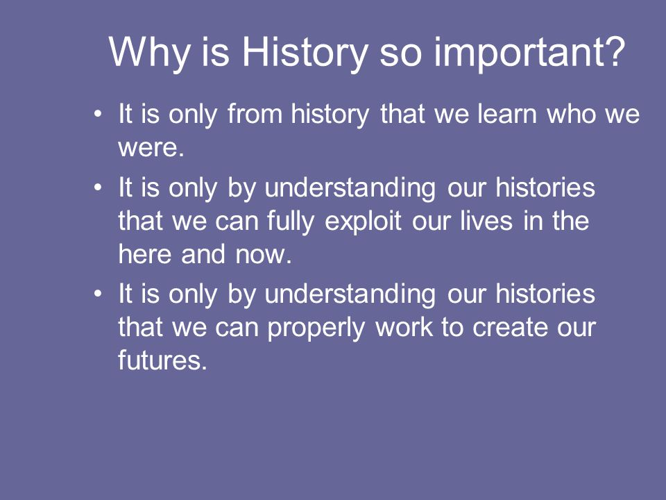 Why is History so important. It is only from history that we learn who we were.