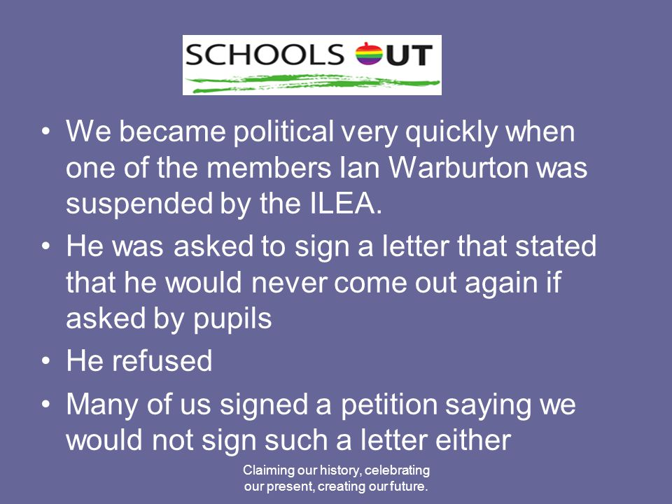 We became political very quickly when one of the members Ian Warburton was suspended by the ILEA.