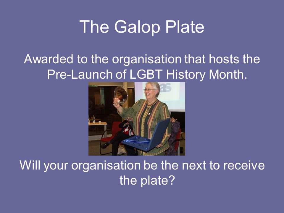 The Galop Plate Awarded to the organisation that hosts the Pre-Launch of LGBT History Month.
