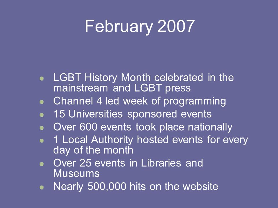 February 2007 LGBT History Month celebrated in the mainstream and LGBT press Channel 4 led week of programming 15 Universities sponsored events Over 600 events took place nationally 1 Local Authority hosted events for every day of the month Over 25 events in Libraries and Museums Nearly 500,000 hits on the website