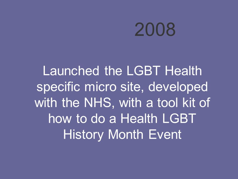 Launched the LGBT Health specific micro site, developed with the NHS, with a tool kit of how to do a Health LGBT History Month Event 2008