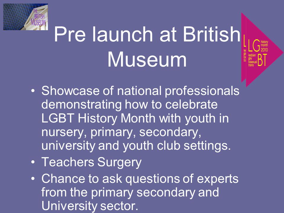 Pre launch at British Museum Showcase of national professionals demonstrating how to celebrate LGBT History Month with youth in nursery, primary, secondary, university and youth club settings.