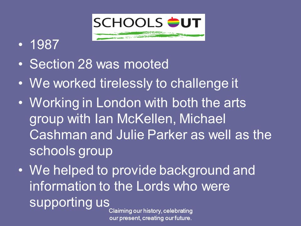 1987 Section 28 was mooted We worked tirelessly to challenge it Working in London with both the arts group with Ian McKellen, Michael Cashman and Julie Parker as well as the schools group We helped to provide background and information to the Lords who were supporting us Claiming our history, celebrating our present, creating our future.