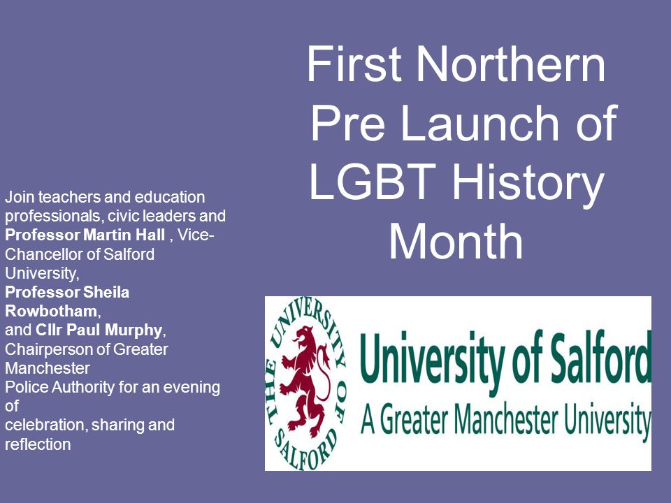 First Northern Pre Launch of LGBT History Month Join teachers and education professionals, civic leaders and Professor Martin Hall, Vice- Chancellor of Salford University, Professor Sheila Rowbotham, and Cllr Paul Murphy, Chairperson of Greater Manchester Police Authority for an evening of celebration, sharing and reflection