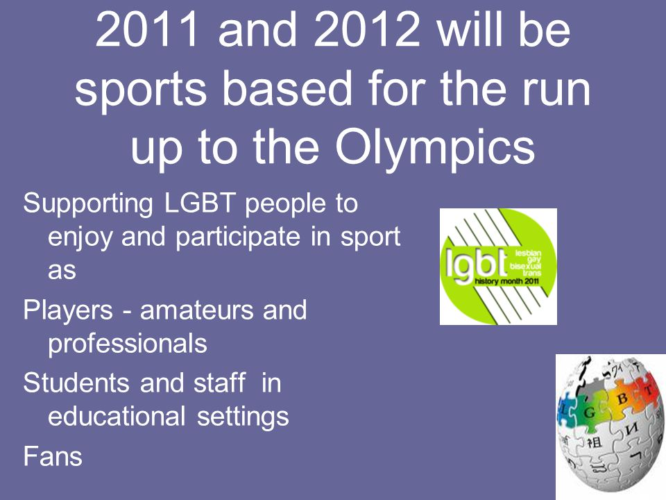 2011 and 2012 will be sports based for the run up to the Olympics Supporting LGBT people to enjoy and participate in sport as Players - amateurs and professionals Students and staff in educational settings Fans