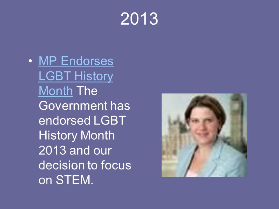 2013 MP Endorses LGBT History Month The Government has endorsed LGBT History Month 2013 and our decision to focus on STEM.MP Endorses LGBT History Month
