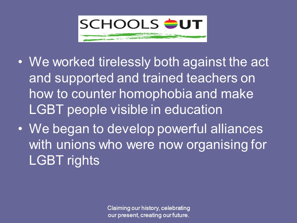 1998 supported Southwark Council produce the first Conference on Tackling Homophobia and Paul and I wrote the teachers toolkit on Tackling Homophobia Creating Safer Spaces (on both SO website and the Guardian's Teacher Network site) Claiming our history, celebrating our present, creating our future.