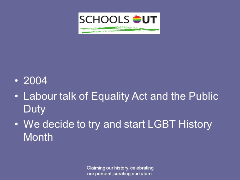 2004 Labour talk of Equality Act and the Public Duty We decide to try and start LGBT History Month Claiming our history, celebrating our present, creating our future.