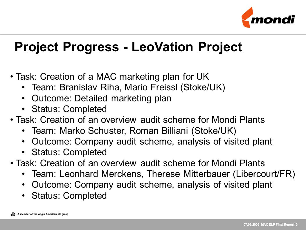 07.06.2005 MAC ELP Final Report 3 Task: Creation of a MAC marketing plan for UK Team: Branislav Riha, Mario Freissl (Stoke/UK) Outcome: Detailed marketing plan Status: Completed Task: Creation of an overview audit scheme for Mondi Plants Team: Marko Schuster, Roman Billiani (Stoke/UK) Outcome: Company audit scheme, analysis of visited plant Status: Completed Task: Creation of an overview audit scheme for Mondi Plants Team: Leonhard Merckens, Therese Mitterbauer (Libercourt/FR) Outcome: Company audit scheme, analysis of visited plant Status: Completed Project Progress - LeoVation Project