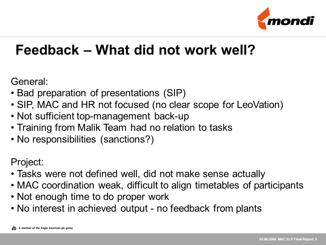 07.06.2005 MAC ELP Final Report 5 General: Bad preparation of presentations (SIP) SIP, MAC and HR not focused (no clear scope for LeoVation) Not sufficient top-management back-up Training from Malik Team had no relation to tasks No responsibilities (sanctions?) Project: Tasks were not defined well, did not make sense actually MAC coordination weak, difficult to align timetables of participants Not enough time to do proper work No interest in achieved output - no feedback from plants Feedback – What did not work well?