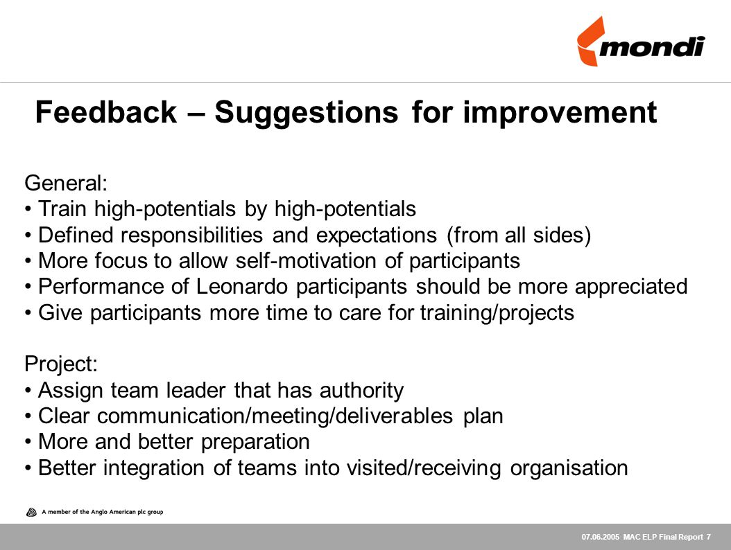 07.06.2005 MAC ELP Final Report 7 General: Train high-potentials by high-potentials Defined responsibilities and expectations (from all sides) More focus to allow self-motivation of participants Performance of Leonardo participants should be more appreciated Give participants more time to care for training/projects Project: Assign team leader that has authority Clear communication/meeting/deliverables plan More and better preparation Better integration of teams into visited/receiving organisation Feedback – Suggestions for improvement