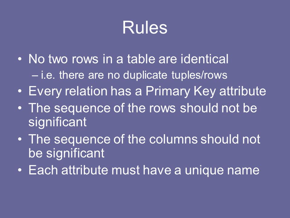 Rules No two rows in a table are identical –i.e.