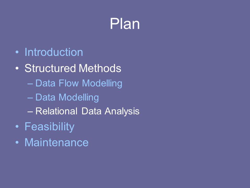 Plan Introduction Structured Methods –Data Flow Modelling –Data Modelling –Relational Data Analysis Feasibility Maintenance