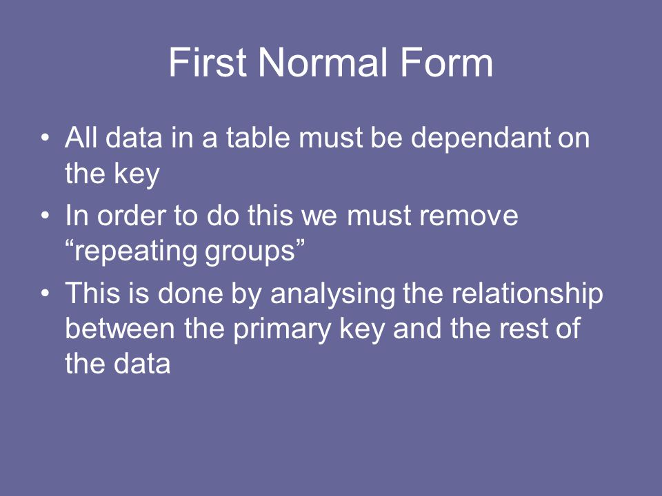 First Normal Form All data in a table must be dependant on the key In order to do this we must remove repeating groups This is done by analysing the relationship between the primary key and the rest of the data