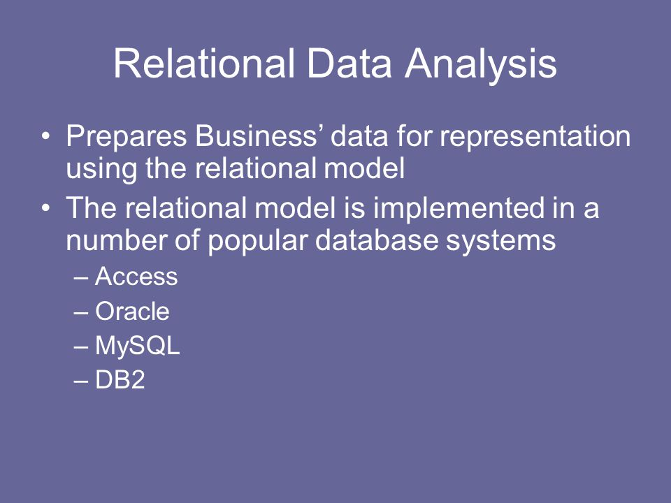 Relational Data Analysis Prepares Business' data for representation using the relational model The relational model is implemented in a number of popular database systems –Access –Oracle –MySQL –DB2