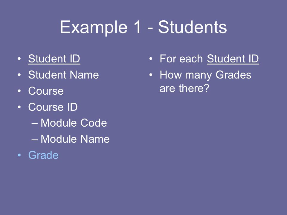 Example 1 - Students Student ID Student Name Course Course ID –Module Code –Module Name Grade For each Student ID How many Grades are there