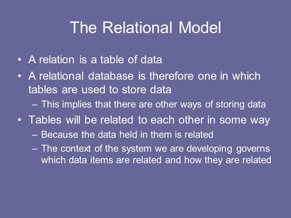 The Relational Model A relation is a table of data A relational database is therefore one in which tables are used to store data –This implies that there are other ways of storing data Tables will be related to each other in some way –Because the data held in them is related –The context of the system we are developing governs which data items are related and how they are related