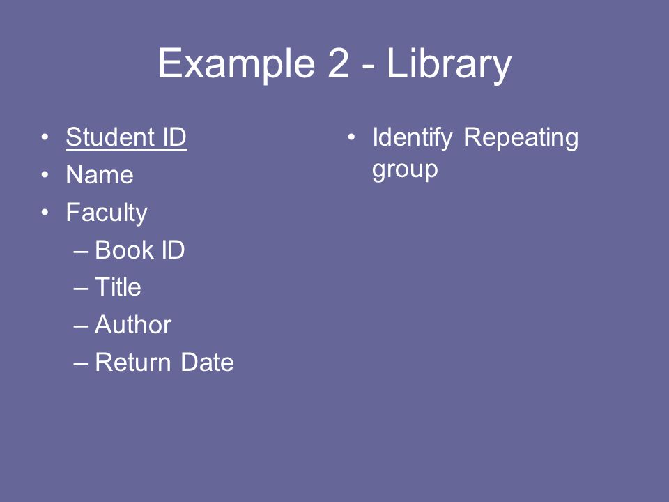 Example 2 - Library Student ID Name Faculty –Book ID –Title –Author –Return Date Identify Repeating group