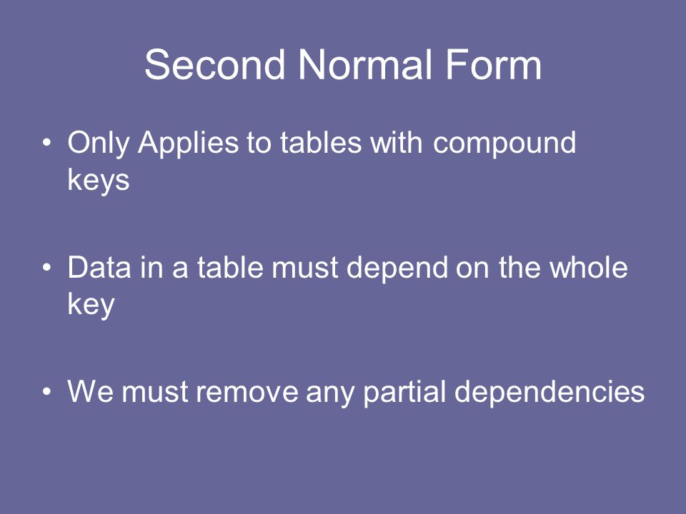 Second Normal Form Only Applies to tables with compound keys Data in a table must depend on the whole key We must remove any partial dependencies