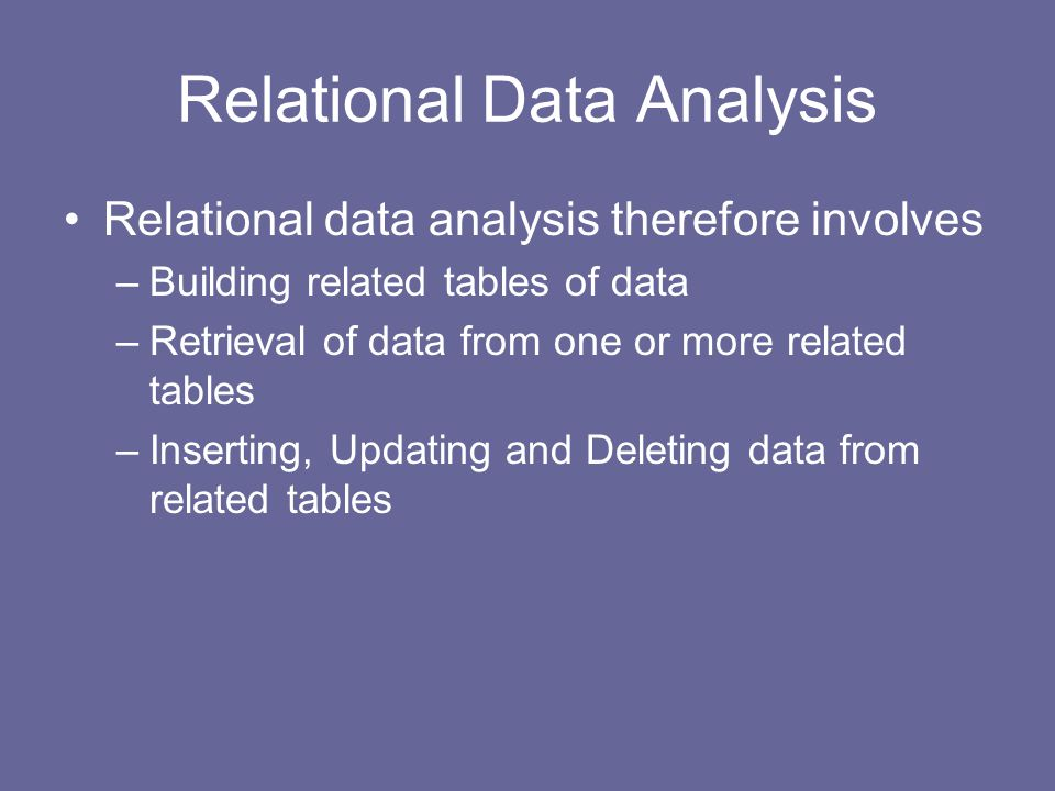 Relational Data Analysis Relational data analysis therefore involves –Building related tables of data –Retrieval of data from one or more related tables –Inserting, Updating and Deleting data from related tables