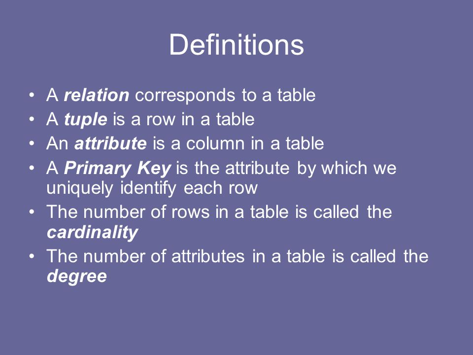 Definitions A relation corresponds to a table A tuple is a row in a table An attribute is a column in a table A Primary Key is the attribute by which we uniquely identify each row The number of rows in a table is called the cardinality The number of attributes in a table is called the degree