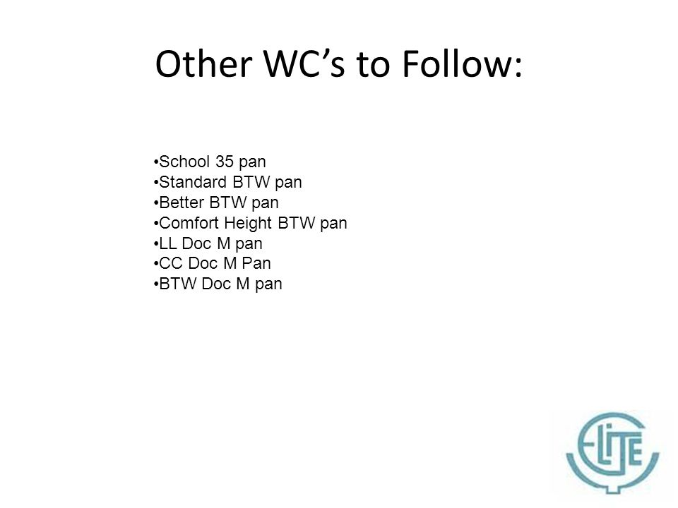 Other WC's to Follow: School 35 pan Standard BTW pan Better BTW pan Comfort Height BTW pan LL Doc M pan CC Doc M Pan BTW Doc M pan