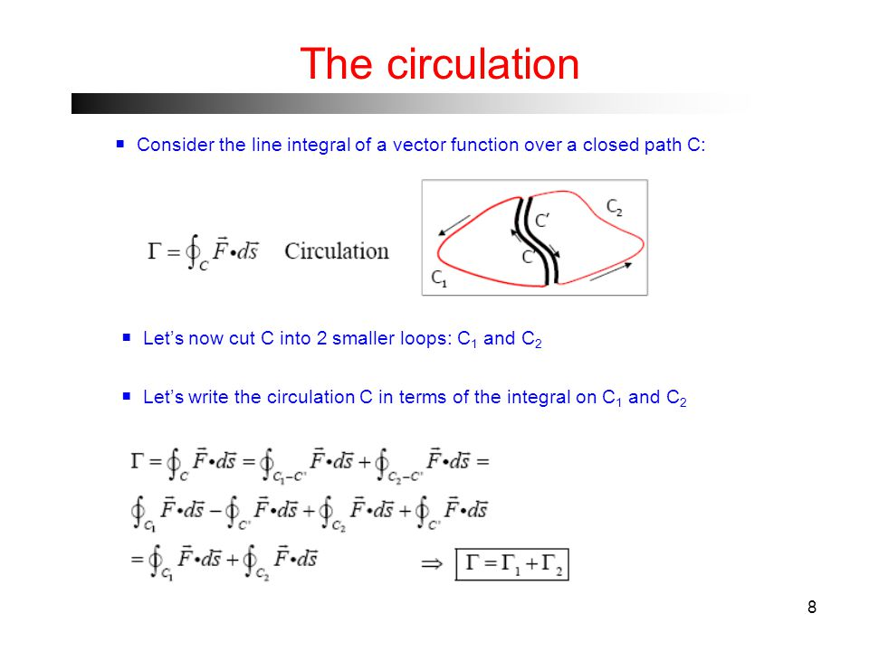 8 The circulation  Consider the line integral of a vector function over a closed path C:  Let's now cut C into 2 smaller loops: C 1 and C 2  Let's write the circulation C in terms of the integral on C 1 and C 2
