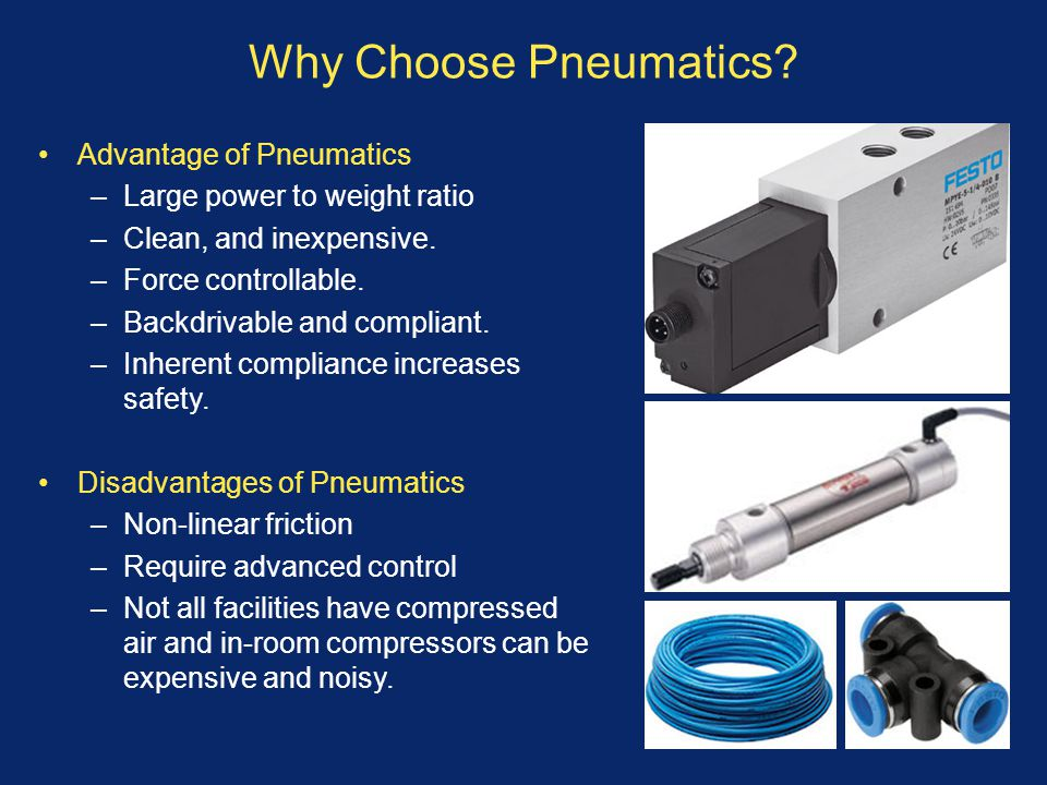 Why Choose Pneumatics? Advantage of Pneumatics –Large power to weight ratio –Clean, and inexpensive. –Force controllable. –Backdrivable and compliant.