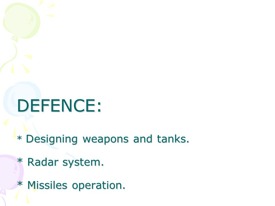 DEFENCE: * Designing weapons and tanks. * Radar system. * Missiles operation.