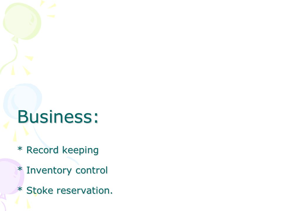 Business: * Record keeping * Inventory control * Stoke reservation.