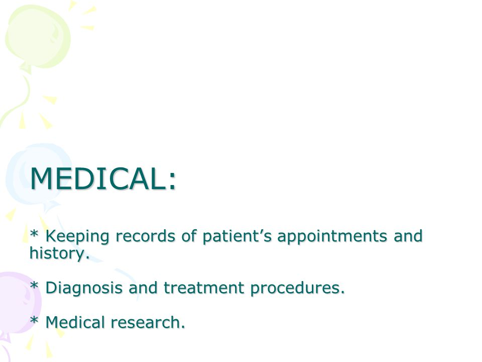MEDICAL: * Keeping records of patient's appointments and history.