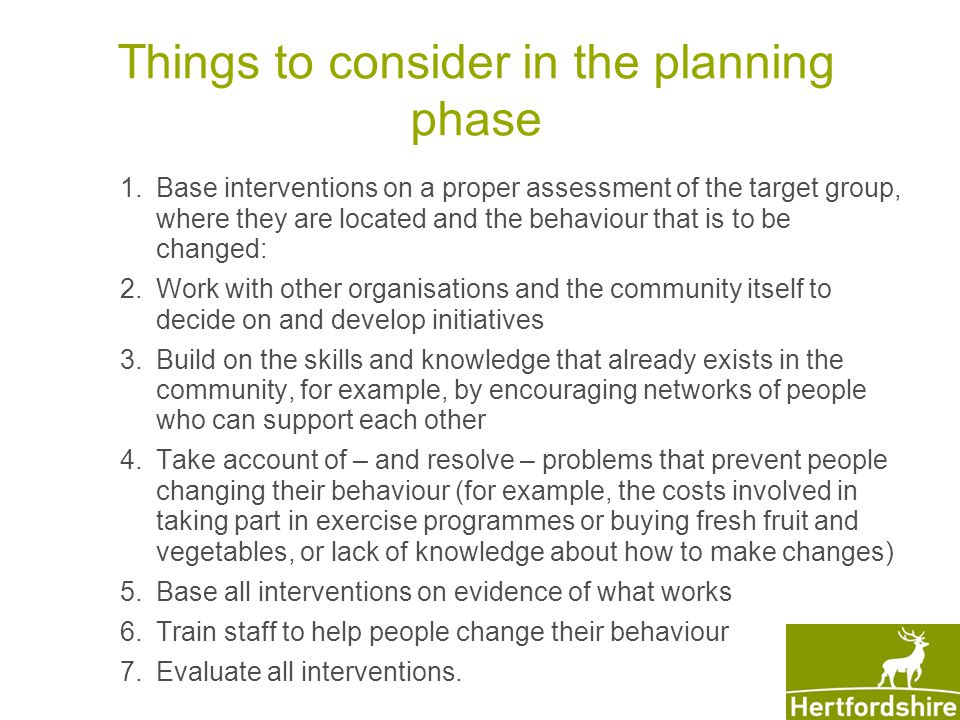 Things to consider in the planning phase 1.Base interventions on a proper assessment of the target group, where they are located and the behaviour that is to be changed: 2.Work with other organisations and the community itself to decide on and develop initiatives 3.Build on the skills and knowledge that already exists in the community, for example, by encouraging networks of people who can support each other 4.Take account of – and resolve – problems that prevent people changing their behaviour (for example, the costs involved in taking part in exercise programmes or buying fresh fruit and vegetables, or lack of knowledge about how to make changes) 5.Base all interventions on evidence of what works 6.Train staff to help people change their behaviour 7.Evaluate all interventions.