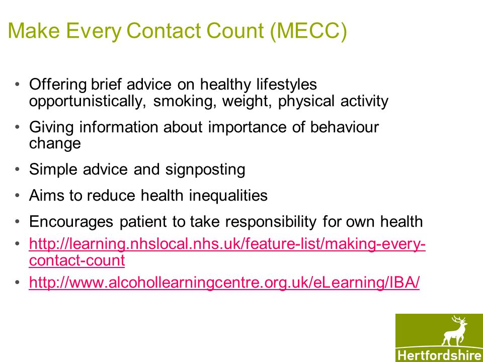 Make Every Contact Count (MECC) Offering brief advice on healthy lifestyles opportunistically, smoking, weight, physical activity Giving information about importance of behaviour change Simple advice and signposting Aims to reduce health inequalities Encourages patient to take responsibility for own health http://learning.nhslocal.nhs.uk/feature-list/making-every- contact-counthttp://learning.nhslocal.nhs.uk/feature-list/making-every- contact-count http://www.alcohollearningcentre.org.uk/eLearning/IBA/