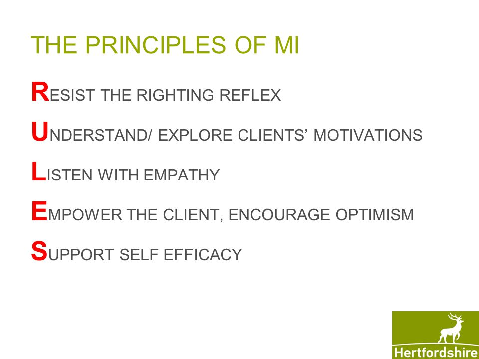 THE PRINCIPLES OF MI R ESIST THE RIGHTING REFLEX U NDERSTAND/ EXPLORE CLIENTS' MOTIVATIONS L ISTEN WITH EMPATHY E MPOWER THE CLIENT, ENCOURAGE OPTIMISM S UPPORT SELF EFFICACY