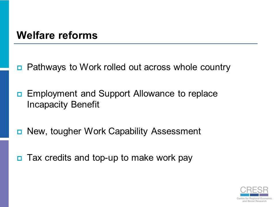 Welfare reforms  Pathways to Work rolled out across whole country  Employment and Support Allowance to replace Incapacity Benefit  New, tougher Work Capability Assessment  Tax credits and top-up to make work pay
