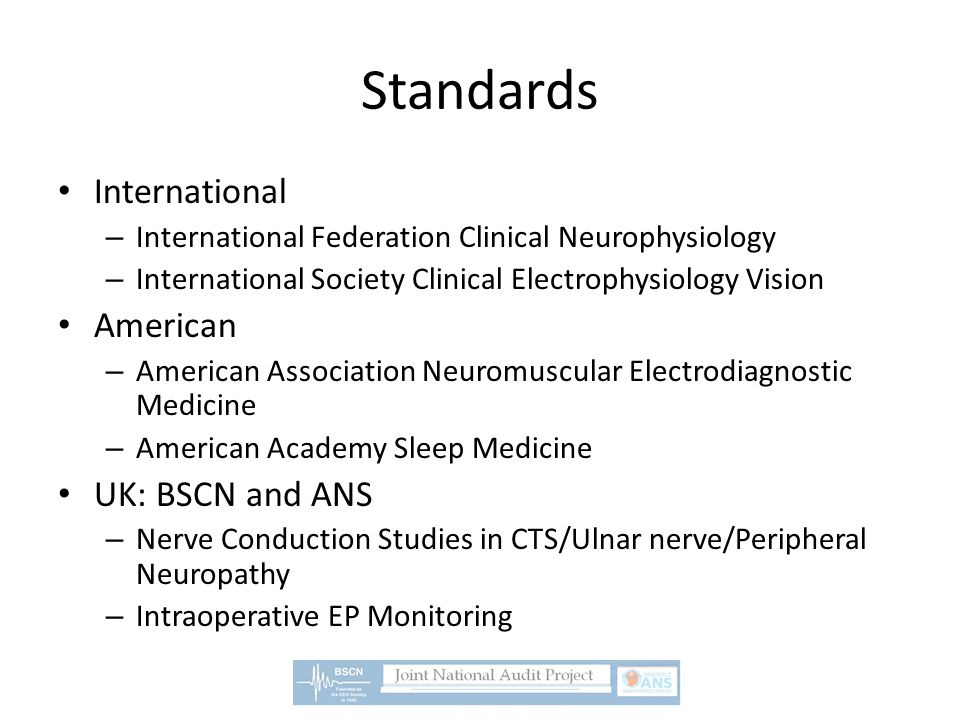 Standards International – International Federation Clinical Neurophysiology – International Society Clinical Electrophysiology Vision American – American Association Neuromuscular Electrodiagnostic Medicine – American Academy Sleep Medicine UK: BSCN and ANS – Nerve Conduction Studies in CTS/Ulnar nerve/Peripheral Neuropathy – Intraoperative EP Monitoring