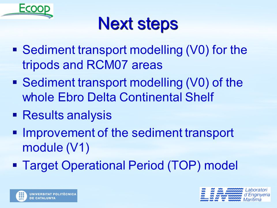 Next steps   Sediment transport modelling (V0) for the tripods and RCM07 areas   Sediment transport modelling (V0) of the whole Ebro Delta Continental Shelf   Results analysis   Improvement of the sediment transport module (V1)   Target Operational Period (TOP) model