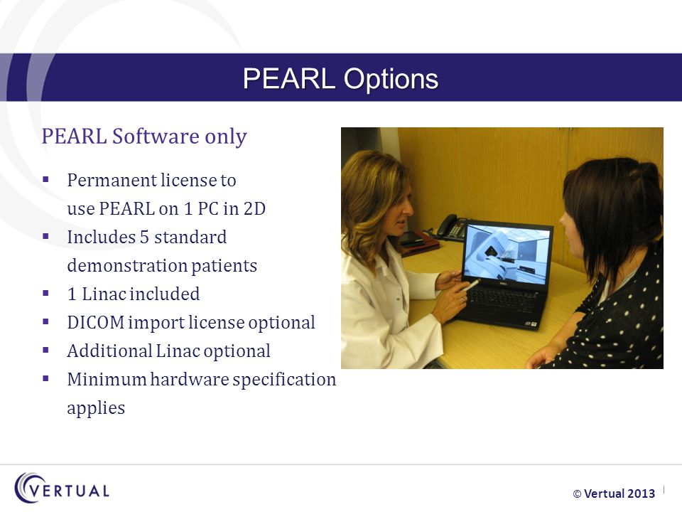 PEARL Options PEARL Software only  Permanent license to use PEARL on 1 PC in 2D  Includes 5 standard demonstration patients  1 Linac included  DICOM import license optional  Additional Linac optional  Minimum hardware specification applies © Vertual 2013