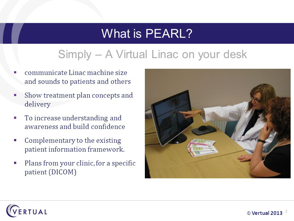 What is PEARL? Simply – A Virtual Linac on your desk  communicate Linac machine size and sounds to patients and others  Show treatment plan concepts