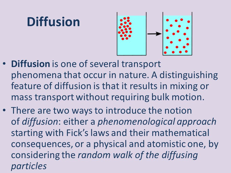 Diffusion is one of several transport phenomena that occur in nature. A distinguishing feature of diffusion is that it results in mixing or mass trans