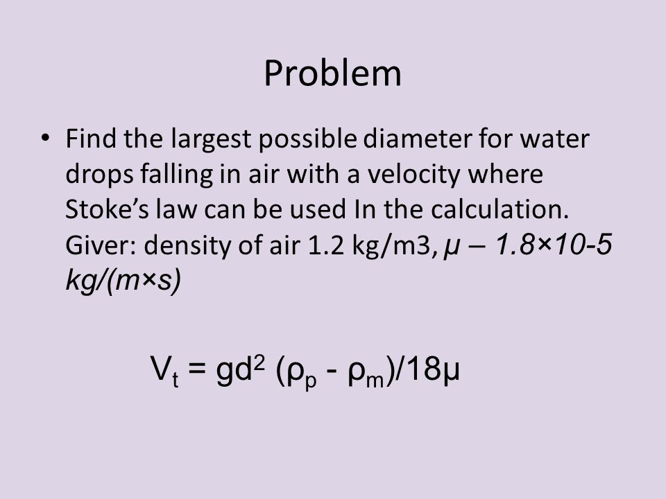 Problem Find the largest possible diameter for water drops falling in air with a velocity where Stoke's law can be used In the calculation. Giver: den