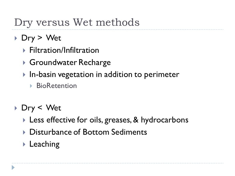 Dry versus Wet methods  Dry > Wet  Filtration/Infiltration  Groundwater Recharge  In-basin vegetation in addition to perimeter  BioRetention  Dry < Wet  Less effective for oils, greases, & hydrocarbons  Disturbance of Bottom Sediments  Leaching